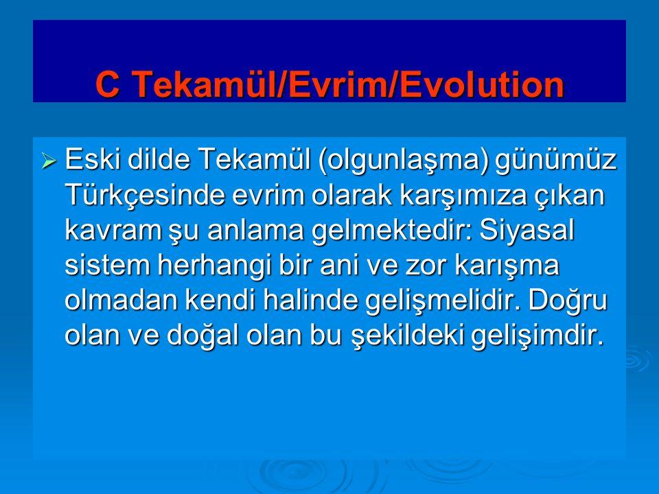 C Tekamül/Evrim/Evolution  Eski dilde Tekamül (olgunlaşma) günümüz Türkçesinde evrim olarak karşımıza çıkan kavram şu anlama gelmektedir: Siyasal sis