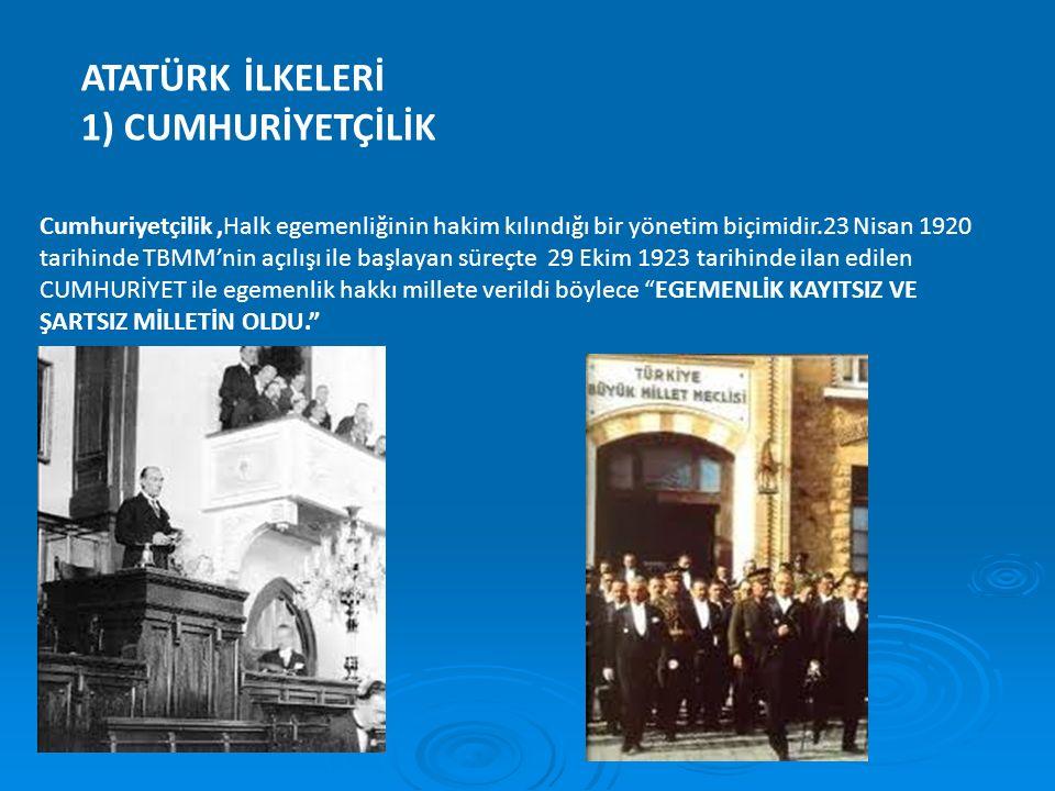 ATATÜRK İLKELERİ 1) CUMHURİYETÇİLİK Cumhuriyetçilik,Halk egemenliğinin hakim kılındığı bir yönetim biçimidir.23 Nisan 1920 tarihinde TBMM'nin açılışı
