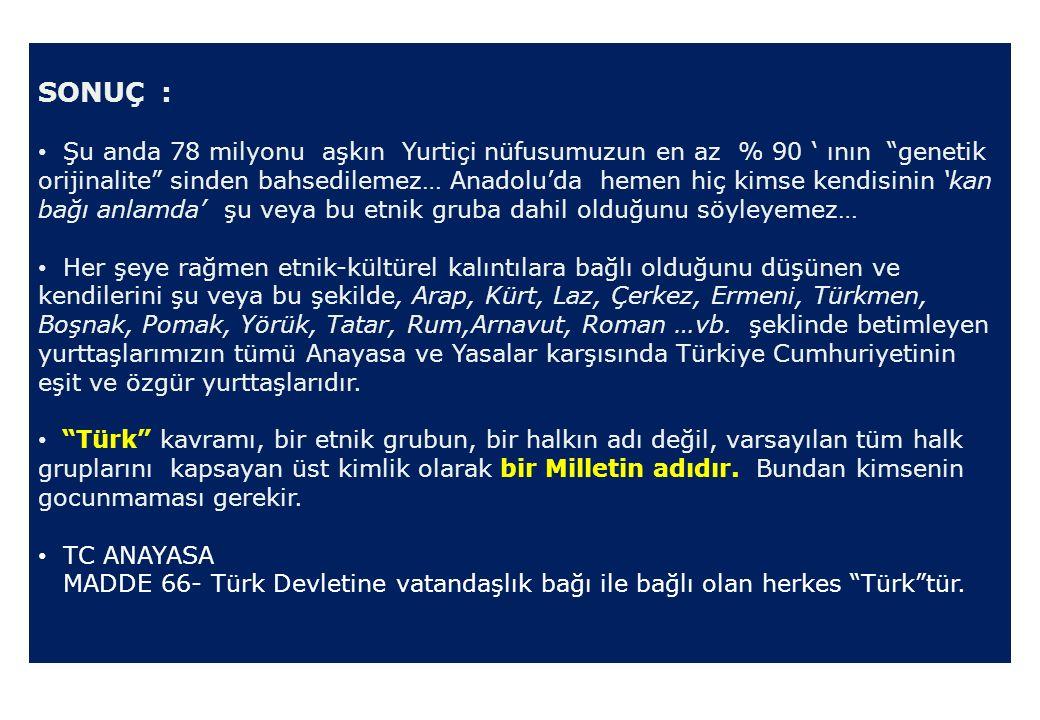 SONUÇ : Şu anda 78 milyonu aşkın Yurtiçi nüfusumuzun en az % 90 ' ının genetik orijinalite sinden bahsedilemez… Anadolu'da hemen hiç kimse kendisinin 'kan bağı anlamda' şu veya bu etnik gruba dahil olduğunu söyleyemez… Her şeye rağmen etnik-kültürel kalıntılara bağlı olduğunu düşünen ve kendilerini şu veya bu şekilde, Arap, Kürt, Laz, Çerkez, Ermeni, Türkmen, Boşnak, Pomak, Yörük, Tatar, Rum,Arnavut, Roman …vb.
