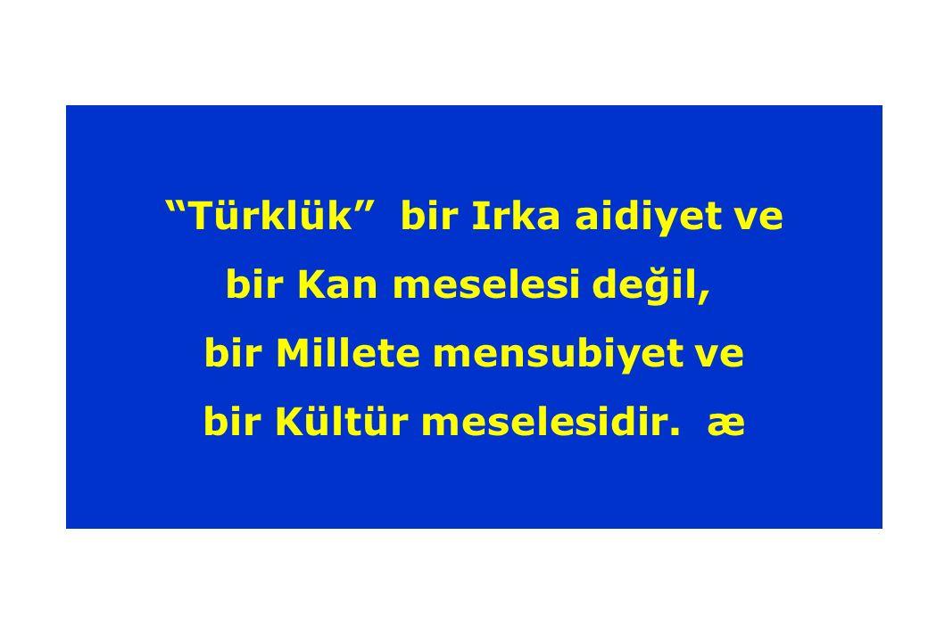 Türklük bir Irka aidiyet ve bir Kan meselesi değil, bir Millete mensubiyet ve bir Kültür meselesidir.