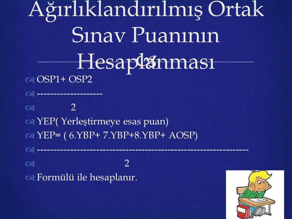   OSP1+ OSP2  --------------------  2  YEP( Yerleştirmeye esas puan)  YEP= ( 6.YBP+ 7.YBP+8.YBP+ AOSP)  -----------------------------------------------------------------  2  Formülü ile hesaplanır.