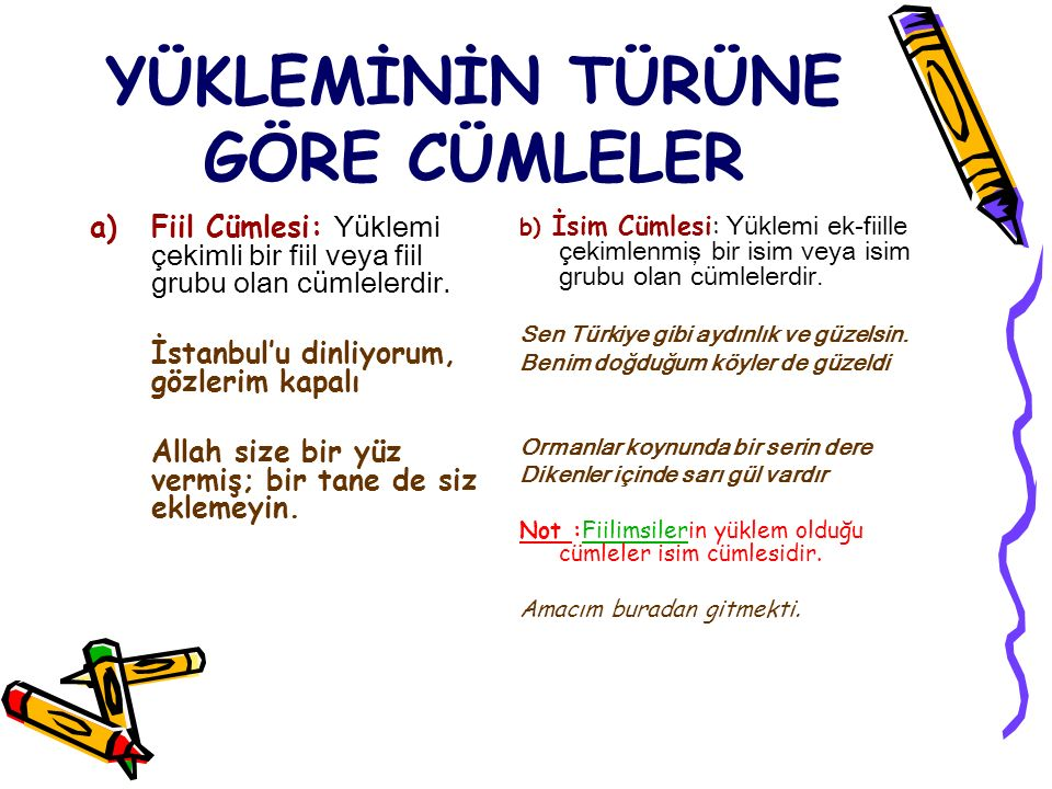 YÜKLEMİNİN TÜRÜNE GÖRE CÜMLELER a)Fiil Cümlesi: Yüklemi çekimli bir fiil veya fiil grubu olan cümlelerdir. İstanbul'u dinliyorum, gözlerim kapalı Alla