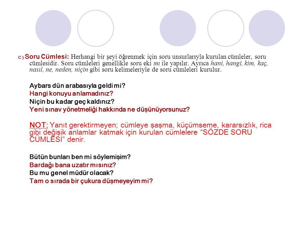 C ) Soru Cümlesi: Herhangi bir şeyi öğrenmek için soru unsurlarıyla kurulan cümleler, soru cümlesidir.