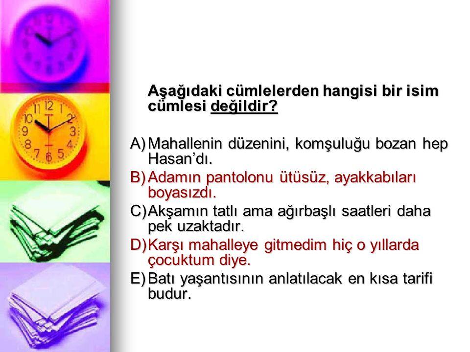 Aşağıdaki cümlelerden hangisi bir isim cümlesi değildir? A)Mahallenin düzenini, komşuluğu bozan hep Hasan'dı. B)Adamın pantolonu ütüsüz, ayakkabıları
