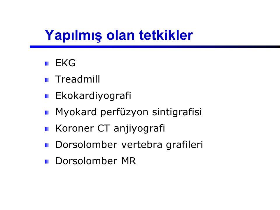 Yapılmış olan tetkikler EKG Treadmill Ekokardiyografi Myokard perfüzyon sintigrafisi Koroner CT anjiyografi Dorsolomber vertebra grafileri Dorsolomber