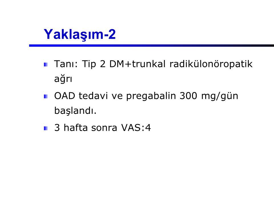 Yaklaşım-2 Tanı: Tip 2 DM+trunkal radikülonöropatik ağrı OAD tedavi ve pregabalin 300 mg/gün başlandı. 3 hafta sonra VAS:4