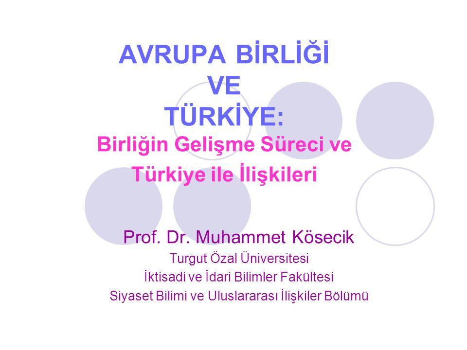 AVRUPA BİRLİĞİ VE TÜRKİYE: Birliğin Gelişme Süreci ve Türkiye ile İlişkileri Prof. Dr. Muhammet Kösecik Turgut Özal Üniversitesi İktisadi ve İdari Bil