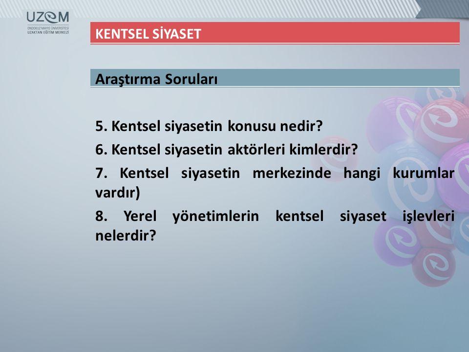 KENTSEL SİYASET Araştırma Soruları 5. Kentsel siyasetin konusu nedir? 6. Kentsel siyasetin aktörleri kimlerdir? 7. Kentsel siyasetin merkezinde hangi
