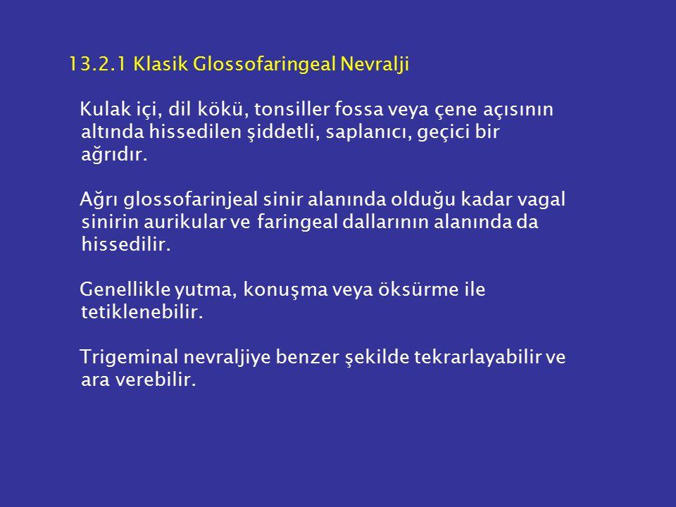 13.2.1 Klasik Glossofaringeal Nevralji Kulak içi, dil kökü, tonsiller fossa veya çene açısının altında hissedilen şiddetli, saplanıcı, geçici bir ağrıdır.