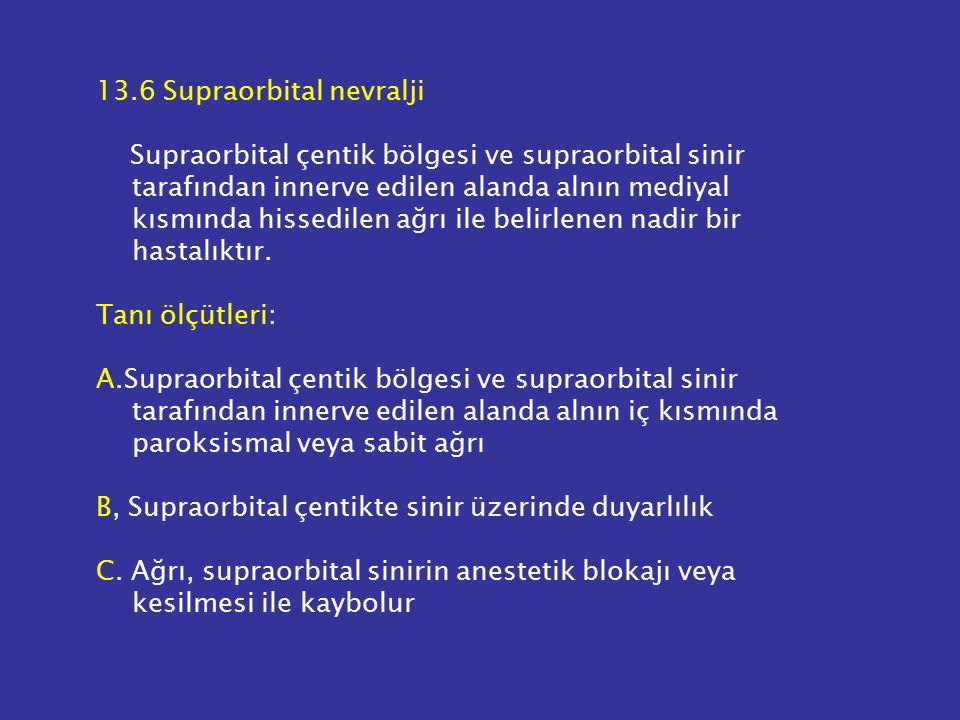 13.6 Supraorbital nevralji Supraorbital çentik bölgesi ve supraorbital sinir tarafından innerve edilen alanda alnın mediyal kısmında hissedilen ağrı ile belirlenen nadir bir hastalıktır.