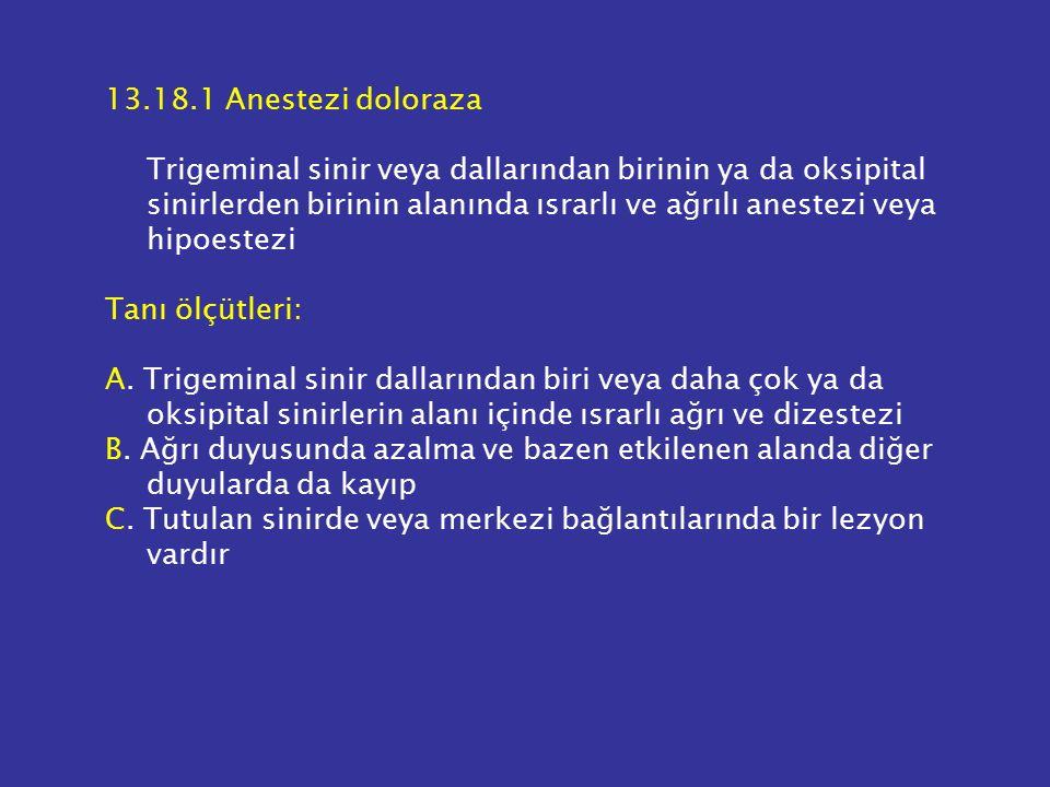 13.18.1 Anestezi doloraza Trigeminal sinir veya dallarından birinin ya da oksipital sinirlerden birinin alanında ısrarlı ve ağrılı anestezi veya hipoestezi Tanı ölçütleri: A.