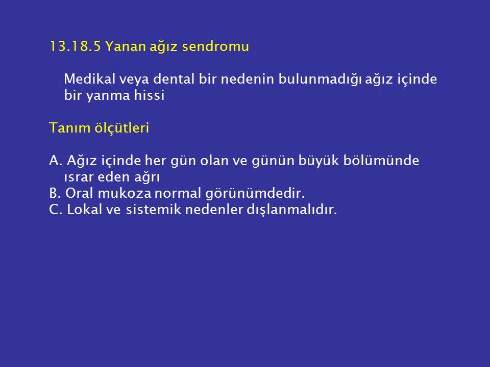 13.18.5 Yanan ağız sendromu Medikal veya dental bir nedenin bulunmadığı ağız içinde bir yanma hissi Tanım ölçütleri A. Ağız içinde her gün olan ve gün