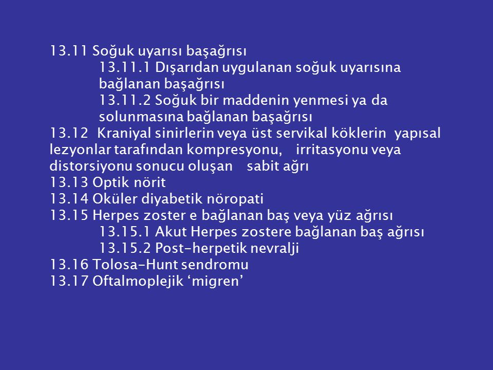 13.11 Soğuk uyarısı başağrısı 13.11.1 Dışarıdan uygulanan soğuk uyarısına bağlanan başağrısı 13.11.2 Soğuk bir maddenin yenmesi ya da solunmasına bağl