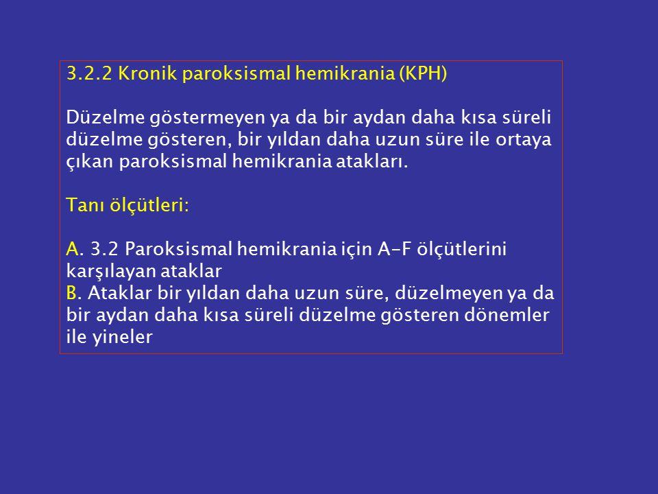 3.2.2 Kronik paroksismal hemikrania (KPH) Düzelme göstermeyen ya da bir aydan daha kısa süreli düzelme gösteren, bir yıldan daha uzun süre ile ortaya çıkan paroksismal hemikrania atakları.