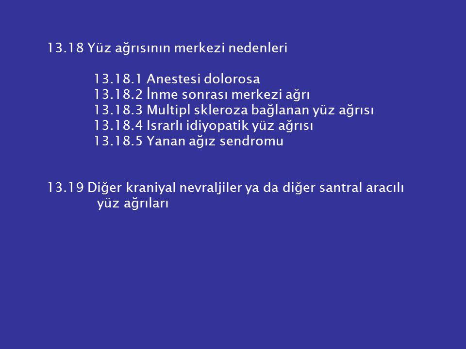 13.18 Yüz ağrısının merkezi nedenleri 13.18.1 Anestesi dolorosa 13.18.2 İnme sonrası merkezi ağrı 13.18.3 Multipl skleroza bağlanan yüz ağrısı 13.18.4