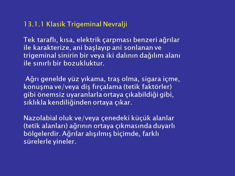 13.1.1 Klasik Trigeminal Nevralji Tek taraflı, kısa, elektrik çarpması benzeri ağrılar ile karakterize, ani başlayıp ani sonlanan ve trigeminal sinirin bir veya iki dalının dağılım alanı ile sınırlı bir bozukluktur.
