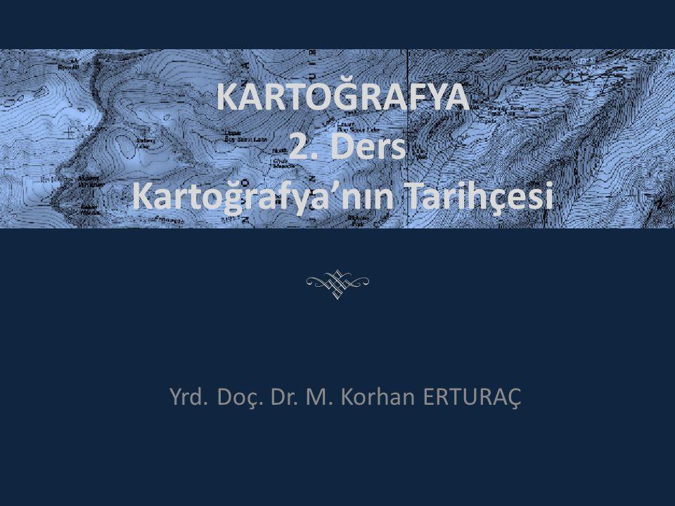 KARTOĞRAFYA 2. Ders Kartoğrafya'nın Tarihçesi Yrd. Doç. Dr. M. Korhan ERTURAÇ