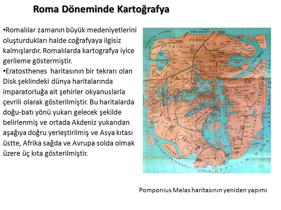 Roma Döneminde Kartoğrafya Romalılar zamanın büyük medeniyetlerini oluşturdukları halde coğrafyaya ilgisiz kalmışlardır. Romalılarda kartografya iyice