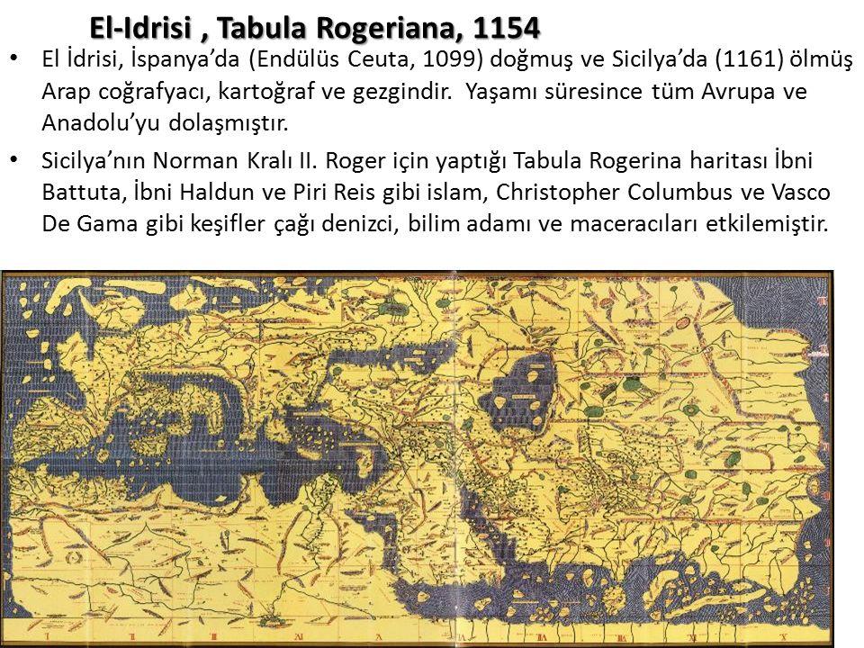 El-Idrisi, Tabula Rogeriana, 1154 El İdrisi, İspanya'da (Endülüs Ceuta, 1099) doğmuş ve Sicilya'da (1161) ölmüş Arap coğrafyacı, kartoğraf ve gezgindi