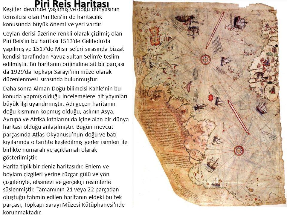 Piri Reis Haritası Keşifler devrinde yaşamış ve doğu dünyasının temsilcisi olan Piri Reis'in de haritacılık konusunda büyük önemi ve yeri vardır. Ceyl