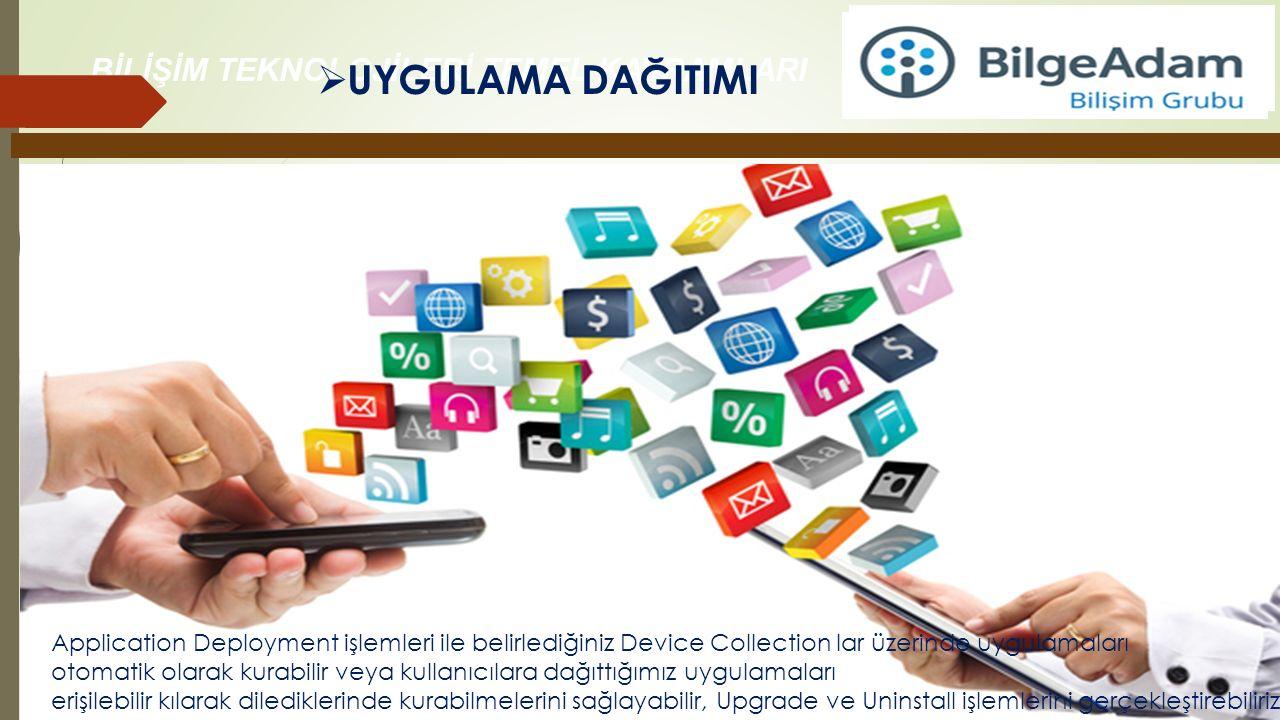 BİLİŞİM TEKNOLOJİLERİ TEMEL KAVRAMLARI  UYGULAMA DAĞITIMI Application Deployment işlemleri ile belirlediğiniz Device Collection lar üzerinde uygulama