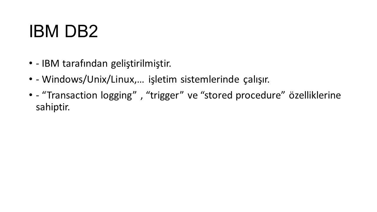 IBM DB2 - IBM tarafından geliştirilmiştir.- Windows/Unix/Linux,… işletim sistemlerinde çalışır.