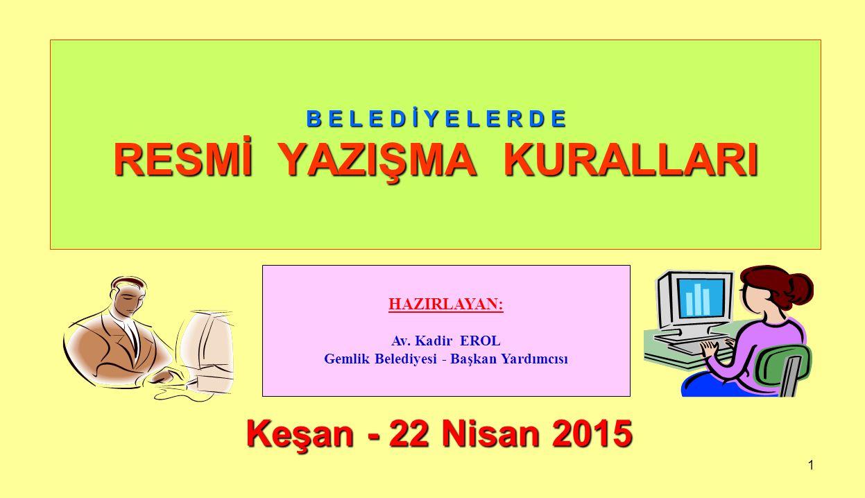 1 B E L E D İ Y E L E R D E RESMİ YAZIŞMA KURALLARI Keşan - 22 Nisan 2015 HAZIRLAYAN: Av. Kadir EROL Gemlik Belediyesi - Başkan Yardımcısı
