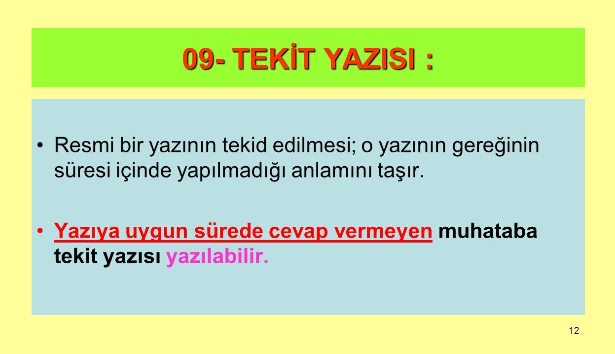 12 09- TEKİT YAZISI : Resmi bir yazının tekid edilmesi; o yazının gereğinin süresi içinde yapılmadığı anlamını taşır. Yazıya uygun sürede cevap vermey