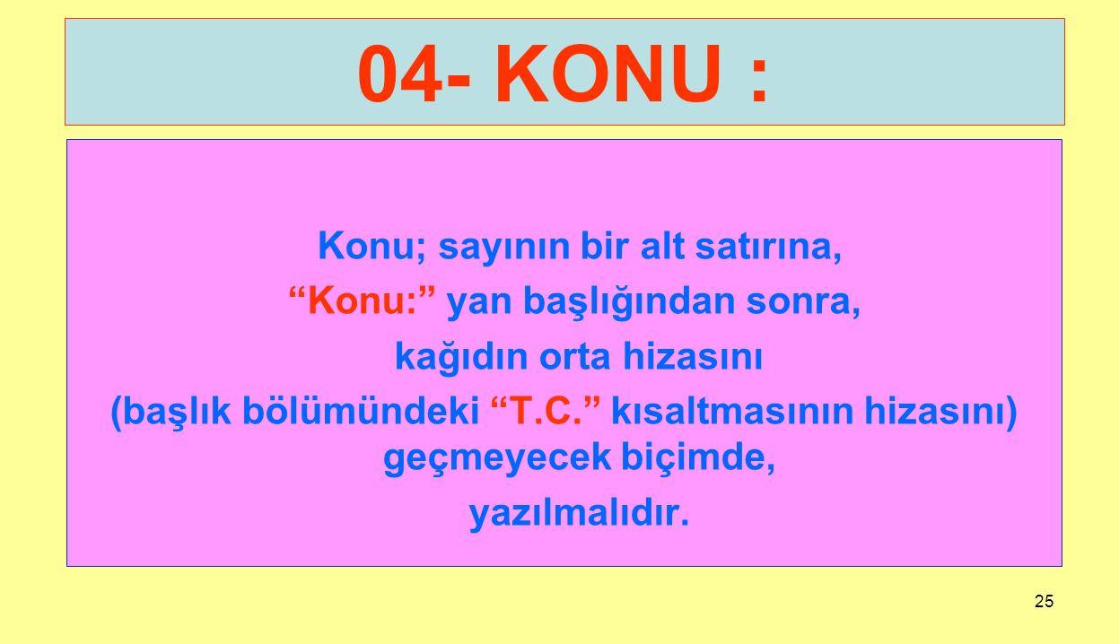 """25 04- KONU : Konu; sayının bir alt satırına, """"Konu:"""" yan başlığından sonra, kağıdın orta hizasını (başlık bölümündeki """"T.C."""" kısaltmasının hizasını)"""