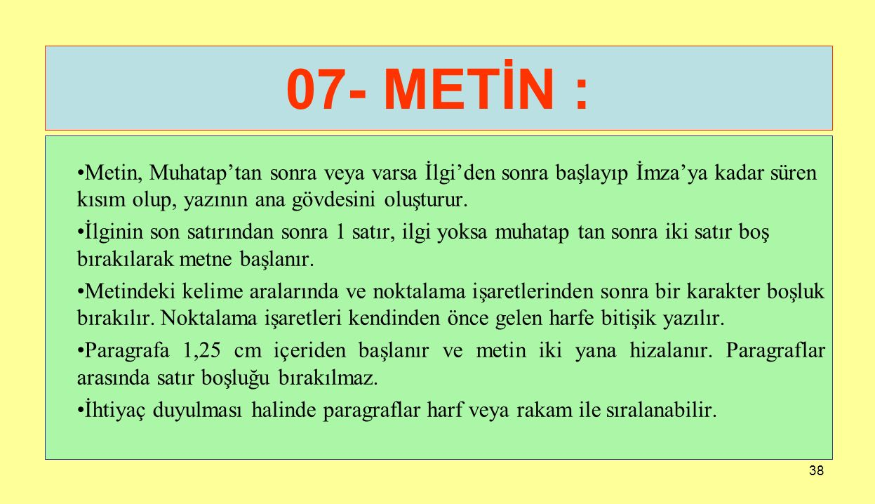 38 07- METİN : Metin, Muhatap'tan sonra veya varsa İlgi'den sonra başlayıp İmza'ya kadar süren kısım olup, yazının ana gövdesini oluşturur. İlginin so
