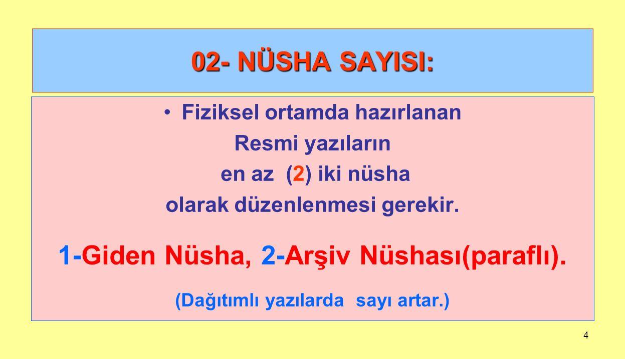 4 02- NÜSHA SAYISI: Fiziksel ortamda hazırlanan Resmi yazıların en az (2) iki nüsha olarak düzenlenmesi gerekir. 1-Giden Nüsha, 2-Arşiv Nüshası(parafl