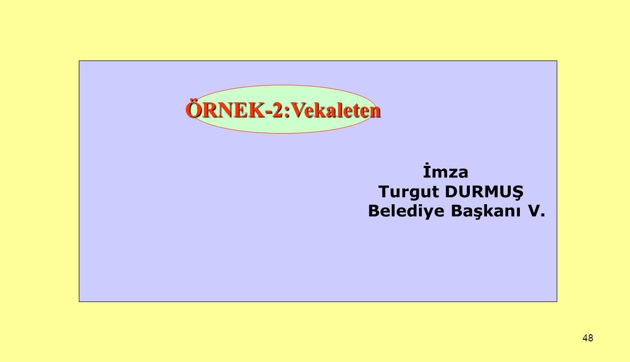 48 İmza Turgut DURMUŞ Belediye Başkanı V. ÖRNEK-2:Vekaleten