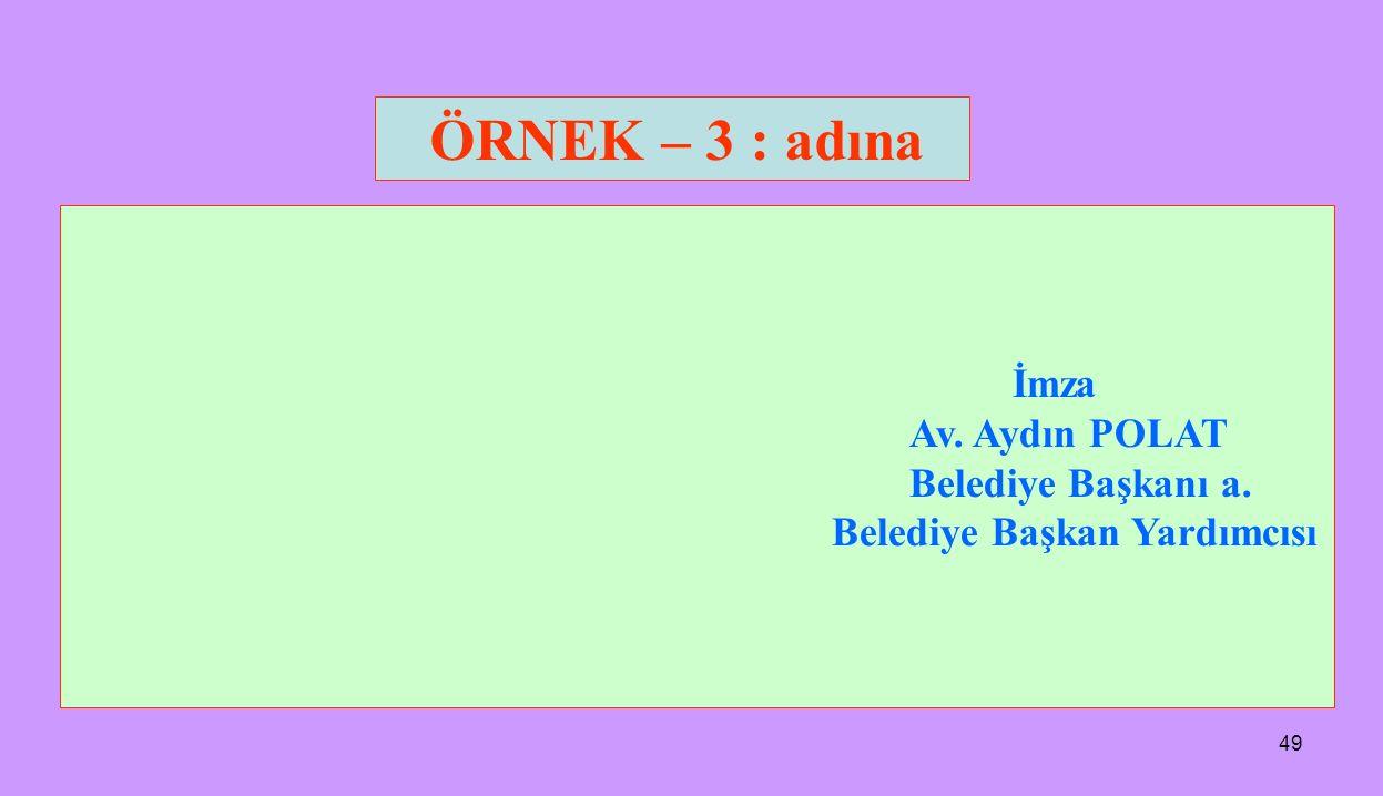 49 İmza Av. Aydın POLAT Belediye Başkanı a. Belediye Başkan Yardımcısı ÖRNEK – 3 : adına