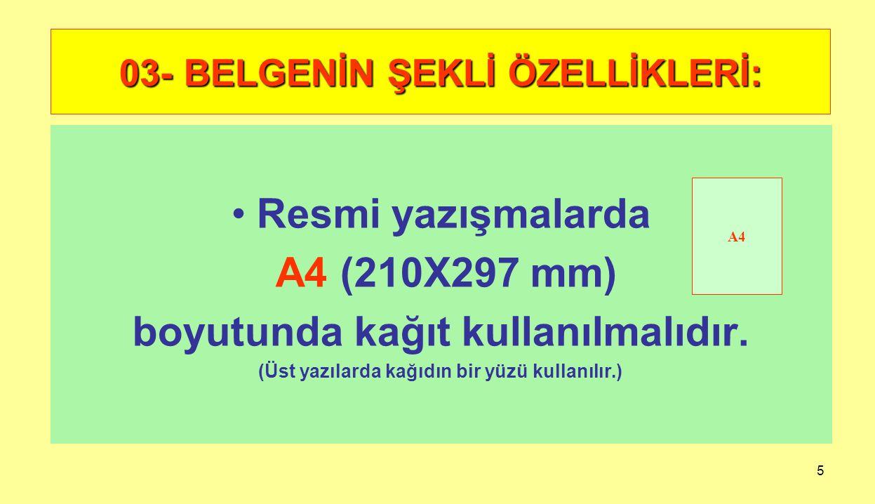 5 03- BELGENİN ŞEKLİ ÖZELLİKLERİ: Resmi yazışmalarda A4 (210X297 mm) boyutunda kağıt kullanılmalıdır. (Üst yazılarda kağıdın bir yüzü kullanılır.) A4
