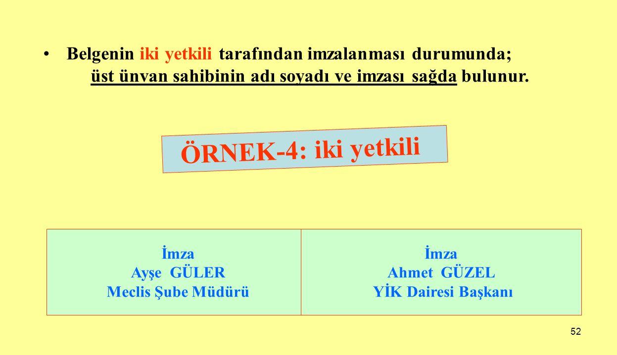52 ÖRNEK-4: iki yetkili İmza Ayşe GÜLER Meclis Şube Müdürü İmza Ahmet GÜZEL YİK Dairesi Başkanı Belgenin iki yetkili tarafından imzalanması durumunda;