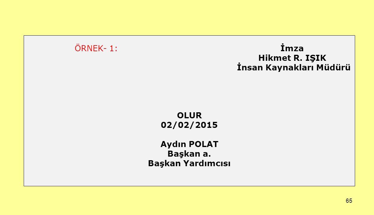 65 ÖRNEK- 1: İmza Hikmet R. IŞIK İnsan Kaynakları Müdürü OLUR 02/02/2015 Aydın POLAT Başkan a. Başkan Yardımcısı