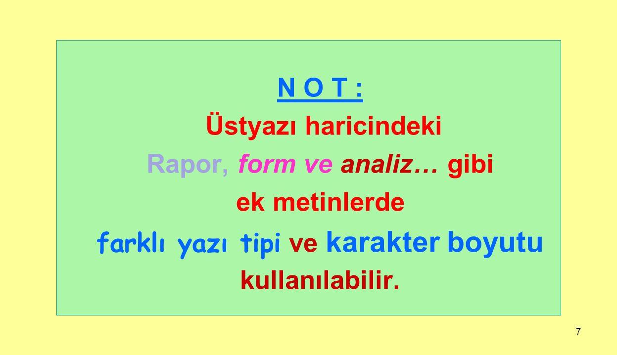 7 N O T : Üstyazı haricindeki Rapor, form ve analiz… gibi ek metinlerde farklı yazı tipi ve karakter boyutu kullanılabilir.