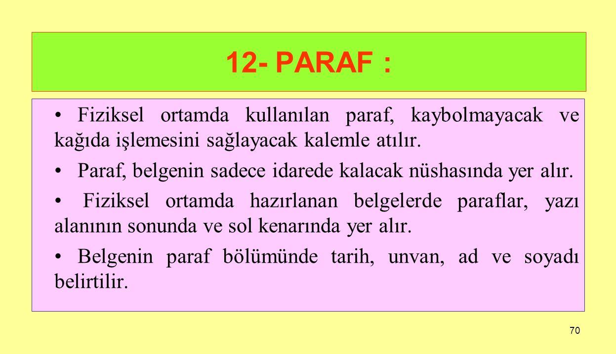 70 12- PARAF : Fiziksel ortamda kullanılan paraf, kaybolmayacak ve kağıda işlemesini sağlayacak kalemle atılır. Paraf, belgenin sadece idarede kalacak