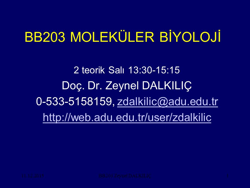 11.12.20151 BB203 MOLEKÜLER BİYOLOJİ 2 teorik Salı 13:30-15:15 Doç. Dr. Zeynel DALKILIÇ 0-533-5158159, zdalkilic@adu.edu.trzdalkilic@adu.edu.tr http:/