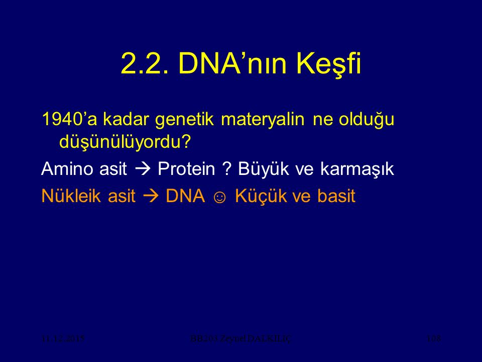 11.12.2015108 2.2. DNA'nın Keşfi 1940'a kadar genetik materyalin ne olduğu düşünülüyordu? Amino asit  Protein ? Büyük ve karmaşık Nükleik asit  DNA