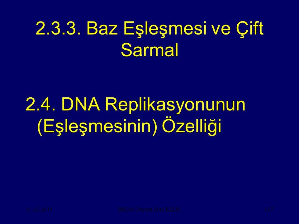 11.12.2015127 2.3.3. Baz Eşleşmesi ve Çift Sarmal 2.4. DNA Replikasyonunun (Eşleşmesinin) Özelliği BB203 Zeynel DALKILIÇ