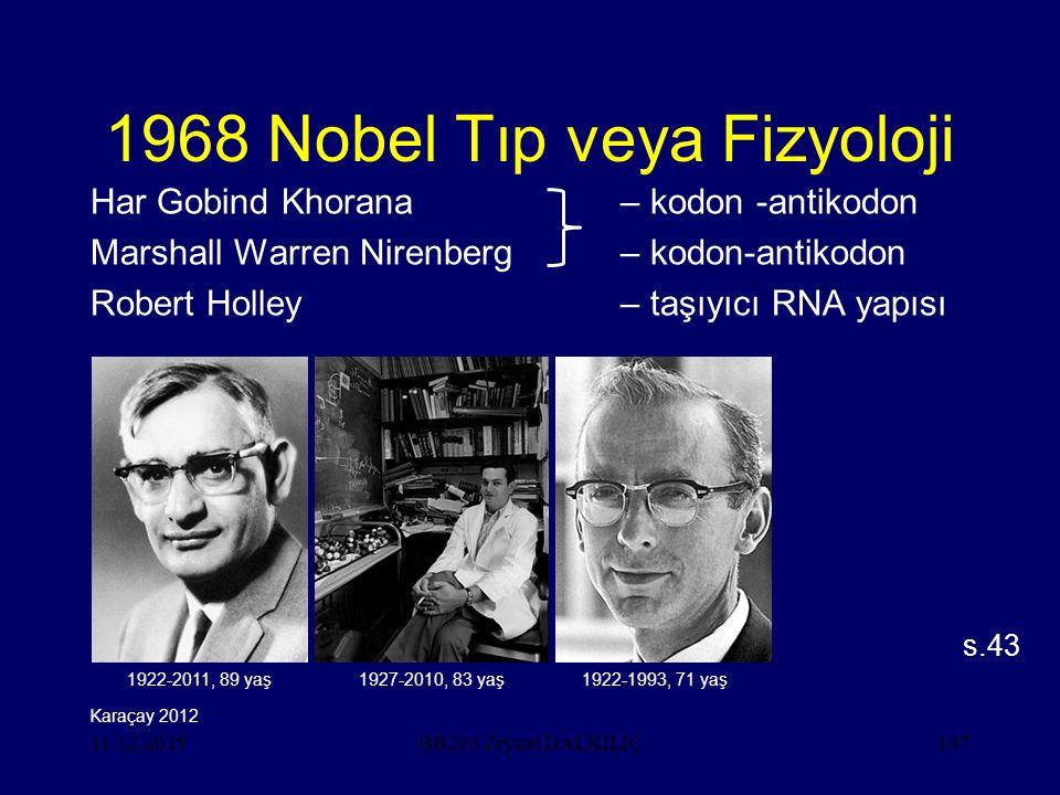 11.12.2015147 1968 Nobel Tıp veya Fizyoloji Har Gobind Khorana– kodon -antikodon Marshall Warren Nirenberg– kodon-antikodon Robert Holley– taşıyıcı RNA yapısı s.43 BB203 Zeynel DALKILIÇ Karaçay 2012 1922-2011, 89 yaş1927-2010, 83 yaş1922-1993, 71 yaş