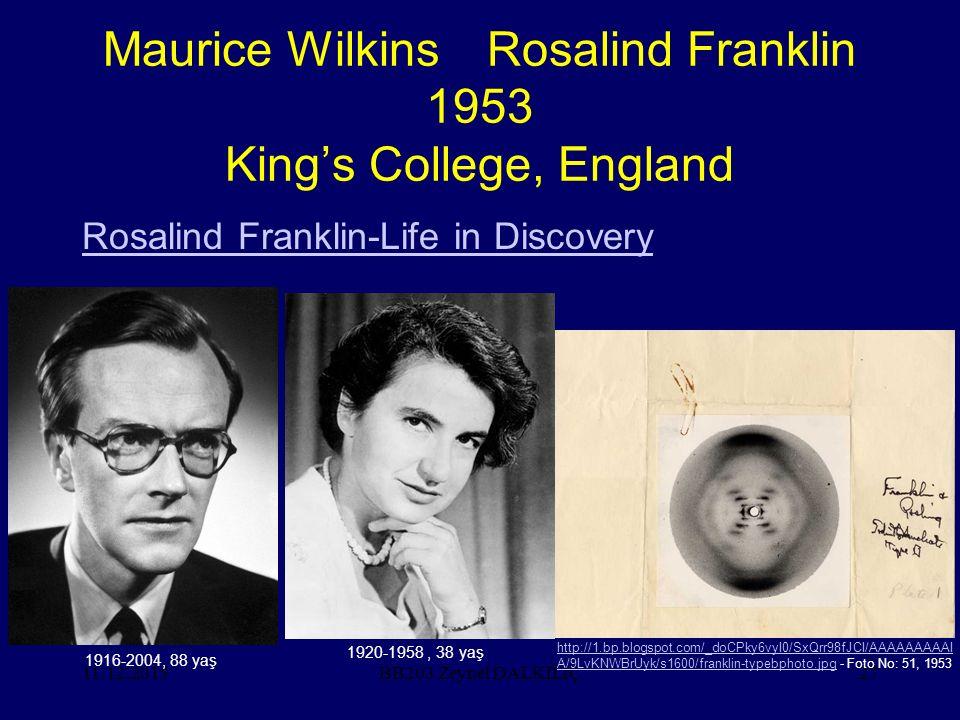 11.12.201527 Maurice WilkinsRosalind Franklin 1953 King's College, England Rosalind Franklin-Life in Discovery BB203 Zeynel DALKILIÇ 1920-1958, 38 yaş 1916-2004, 88 yaş http://1.bp.blogspot.com/_doCPky6vyI0/SxQrr98fJCI/AAAAAAAAAI A/9LvKNWBrUyk/s1600/franklin-typebphoto.jpgA/9LvKNWBrUyk/s1600/franklin-typebphoto.jpg - Foto No: 51, 1953