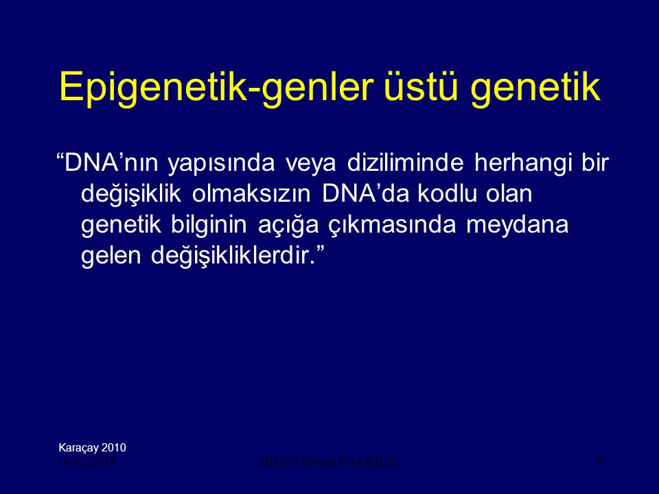 11.12.20158 Epigenetik-genler üstü genetik DNA'nın yapısında veya diziliminde herhangi bir değişiklik olmaksızın DNA'da kodlu olan genetik bilginin açığa çıkmasında meydana gelen değişikliklerdir. BB203 Zeynel DALKILIÇ Karaçay 2010