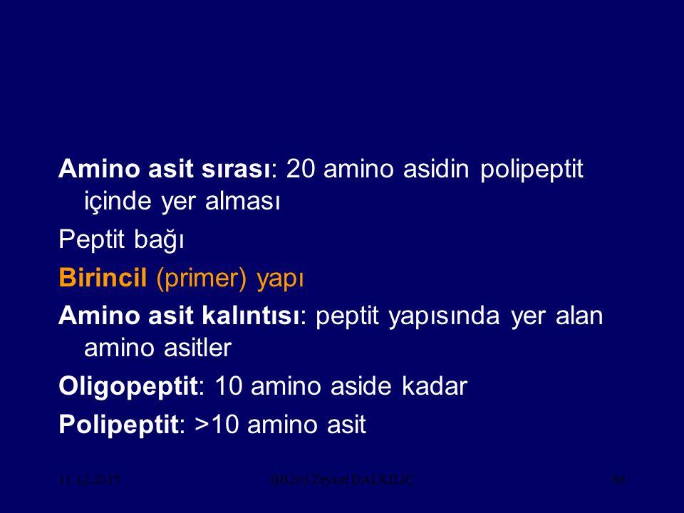 11.12.201586 Amino asit sırası: 20 amino asidin polipeptit içinde yer alması Peptit bağı Birincil (primer) yapı Amino asit kalıntısı: peptit yapısında yer alan amino asitler Oligopeptit: 10 amino aside kadar Polipeptit: >10 amino asit BB203 Zeynel DALKILIÇ