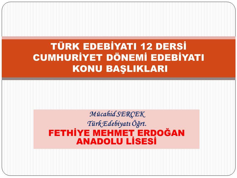 Mücahid SERÇEK Türk Edebiyatı Öğrt. FETHİYE MEHMET ERDOĞAN ANADOLU LİSESİ TÜRK EDEBİYATI 12 DERSİ CUMHURİYET DÖNEMİ EDEBİYATI KONU BAŞLIKLARI