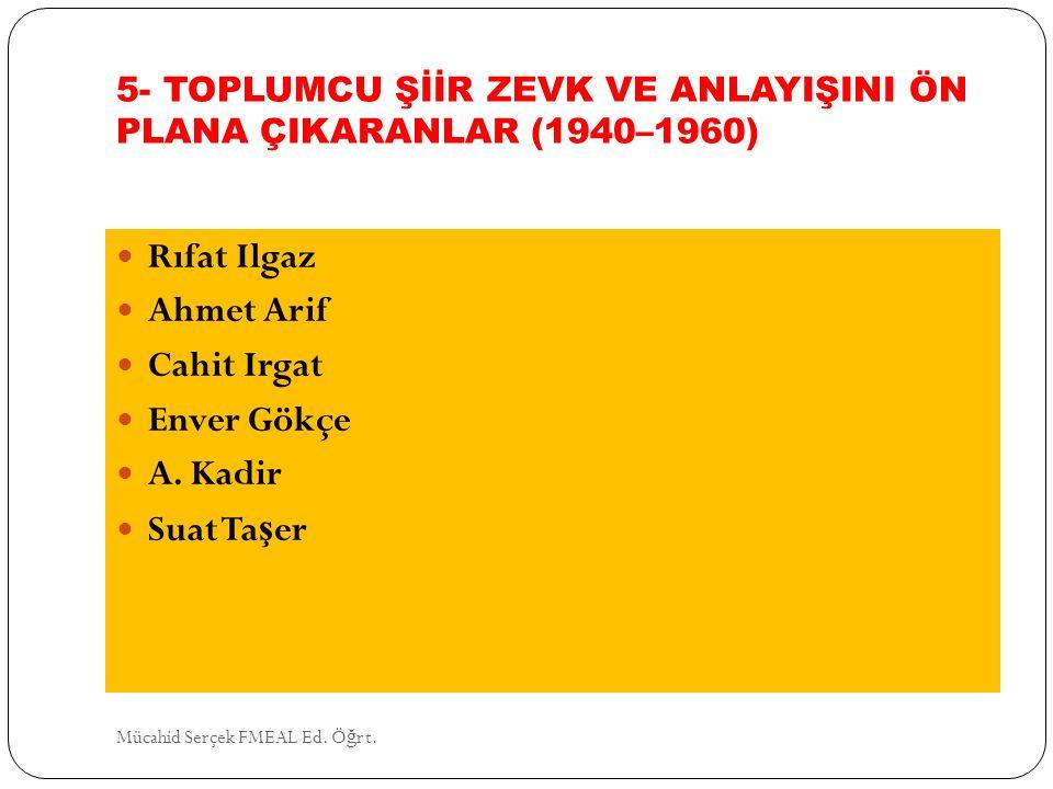5- TOPLUMCU ŞİİR ZEVK VE ANLAYIŞINI ÖN PLANA ÇIKARANLAR (1940–1960) Rıfat Ilgaz Ahmet Arif Cahit Irgat Enver Gökçe A. Kadir Suat Ta ş er Mücahid Serçe