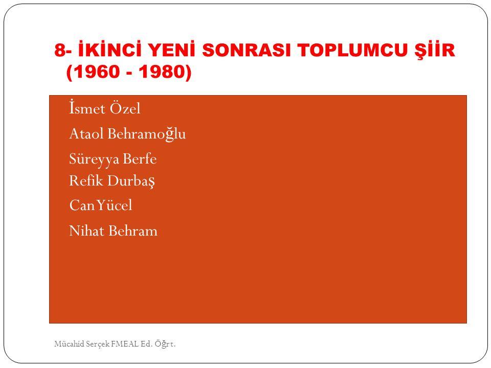 8- İKİNCİ YENİ SONRASI TOPLUMCU ŞİİR (1960 - 1980) İ smet Özel Ataol Behramo ğ lu Süreyya Berfe Refik Durba ş Can Yücel Nihat Behram Mücahid Serçek FM