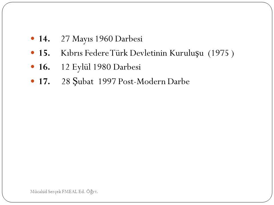 14. 27 Mayıs 1960 Darbesi 15. Kıbrıs Federe Türk Devletinin Kurulu ş u (1975 ) 16. 12 Eylül 1980 Darbesi 17. 28 Ş ubat 1997 Post-Modern Darbe Mücahid