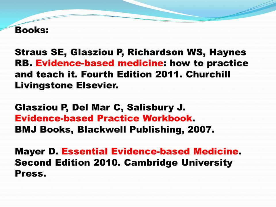 Books: Straus SE, Glasziou P, Richardson WS, Haynes RB. Evidence-based medicine: how to practice and teach it. Fourth Edition 2011. Churchill Livingst